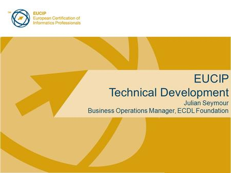Placeholder for licensee logo EUCIP Technical Development Julian Seymour Business Operations Manager, ECDL Foundation.