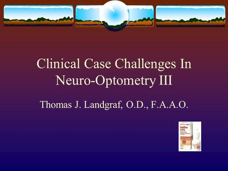 Clinical Case Challenges In Neuro-Optometry III Thomas J. Landgraf, O.D., F.A.A.O.