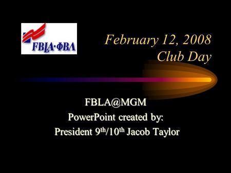 February 12, 2008 Club Day PowerPoint created by: President 9 th /10 th Jacob Taylor President 9 th /10 th Jacob Taylor.