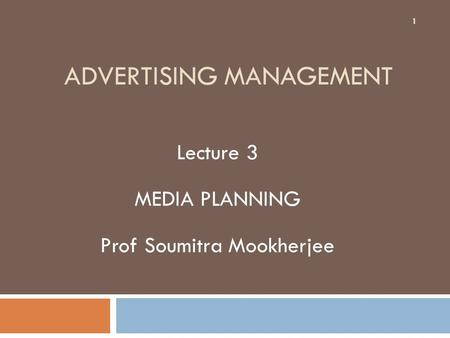 <strong>ADVERTISING</strong> MANAGEMENT Lecture 3 MEDIA PLANNING Prof Soumitra Mookherjee 1.
