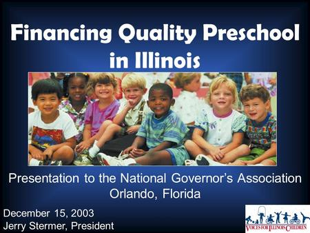 Financing Quality Preschool in Illinois Presentation to the National Governor's Association Orlando, Florida December 15, 2003 Jerry Stermer, President.