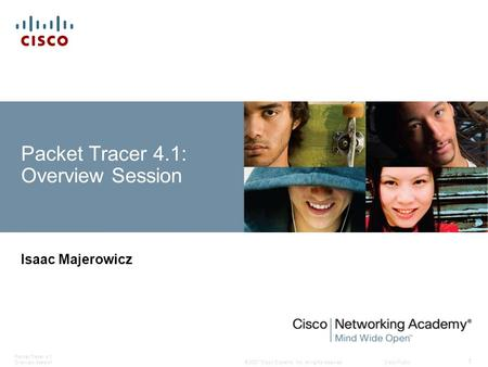 © 2007 Cisco Systems, Inc. All rights reserved.Cisco Public Packet Tracer 4.1 Overview Session 1 Isaac Majerowicz Packet Tracer 4.1: Overview Session.