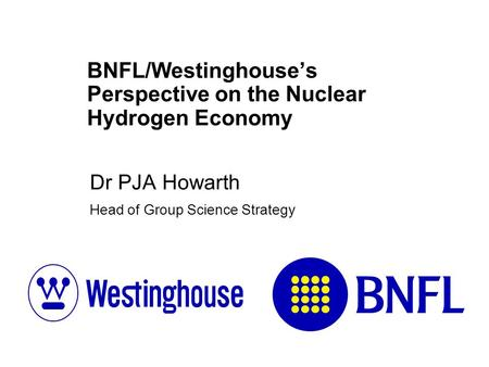 BNFL/Westinghouse's Perspective on the Nuclear Hydrogen Economy Dr PJA Howarth Head of Group Science Strategy.