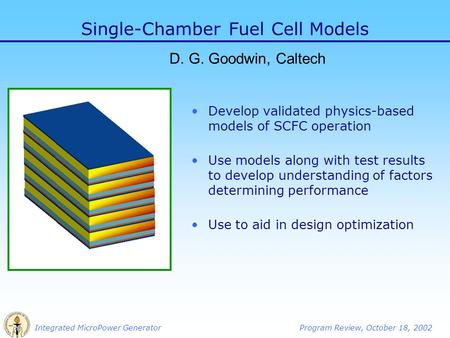 Integrated MicroPower GeneratorProgram Review, October 18, 2002 Single-Chamber Fuel Cell Models D. G. Goodwin, Caltech Develop validated physics-based.