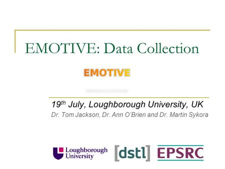 EMOTIVE: Data Collection 19 th July, Loughborough University, UK Dr. Tom Jackson, Dr. Ann O'Brien and Dr. Martin Sykora.