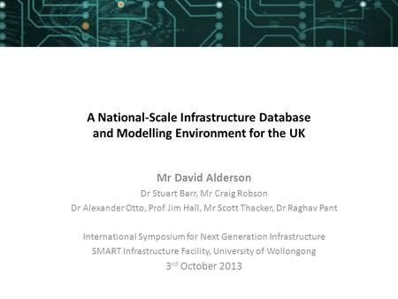 A National-Scale Infrastructure Database and Modelling Environment for the UK Mr David Alderson Dr Stuart Barr, Mr Craig Robson Dr Alexander Otto, Prof.