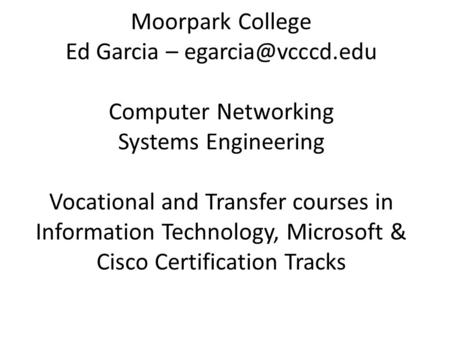 Moorpark College Ed Garcia – Computer Networking Systems Engineering Vocational and Transfer courses in Information Technology, Microsoft.