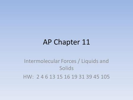 AP Chapter 11 Intermolecular Forces / Liquids and Solids HW: 2 4 6 13 15 16 19 31 39 45 105.