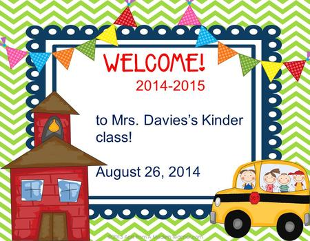 2014-2015 to Mrs. Davies's Kinder class! August 26, 2014.