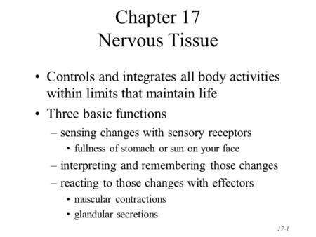 17-1 Chapter 17 Nervous Tissue Controls and integrates all body activities within limits that maintain life Three basic functions –sensing changes with.