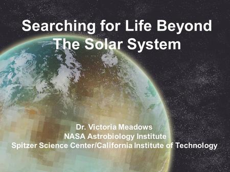 Searching for Life Beyond The Solar System Dr. Victoria Meadows NASA Astrobiology Institute Spitzer Science Center/California Institute of Technology.