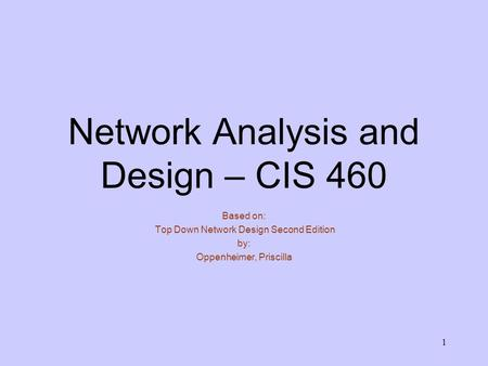 1 <strong>Network</strong> Analysis and Design – CIS 460 Based on: Top Down <strong>Network</strong> Design Second Edition by: Oppenheimer, Priscilla.