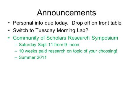 Announcements Personal info due today. Drop off on front table. Switch to Tuesday Morning Lab? Community of Scholars Research Symposium –Saturday Sept.