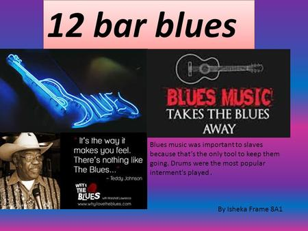 12 bar blues By Isheka Frame 8A1 Blues music was important to slaves because that's the only tool to keep them going. Drums were the most popular interment's.
