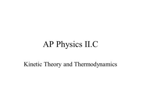 AP Physics II.C Kinetic Theory and Thermodynamics.