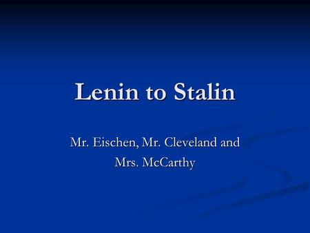 Lenin to Stalin Mr. Eischen, Mr. Cleveland and Mrs. McCarthy.