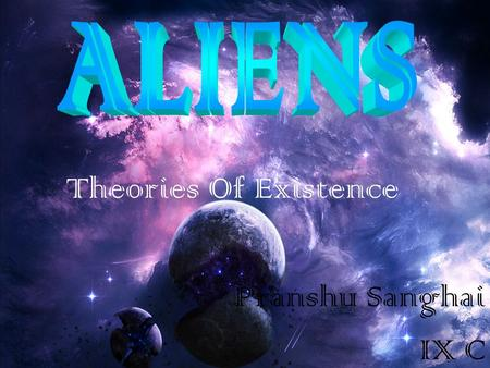 Theories Of Existence Pranshu Sanghai IX C. The Need To Search For Aliens In the past couple of decades, the study of life on Earth has revealed the existence.