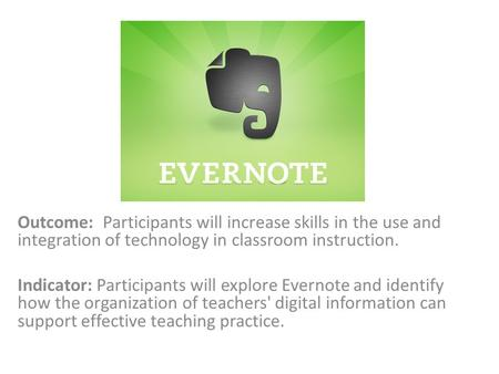 Outcome: Participants will increase skills in the use and integration of technology in classroom instruction. Indicator: Participants will explore Evernote.