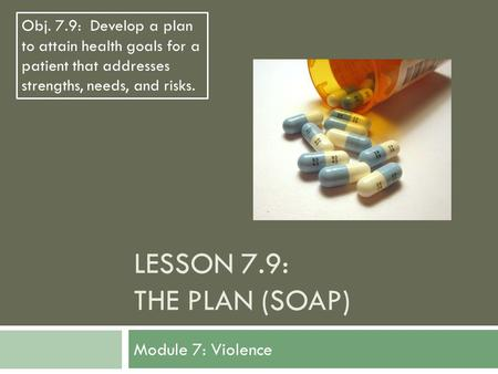 LESSON 7.9: THE PLAN (SOAP) Module 7: Violence Obj. 7.9: Develop a plan to attain health goals for a patient that addresses strengths, needs, and risks.