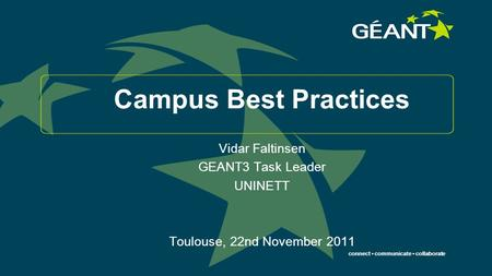 Connect communicate collaborate Campus Best Practices Vidar Faltinsen GEANT3 Task Leader UNINETT Toulouse, 22nd November 2011.