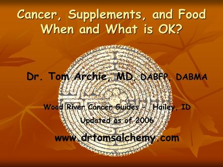 Cancer, Supplements, and Food When and What is OK? Dr. Tom Archie, MD, DABFP, DABMA Wood River Cancer Guides - Hailey, ID Updated as of 2006 www.drtomsalchemy.com.