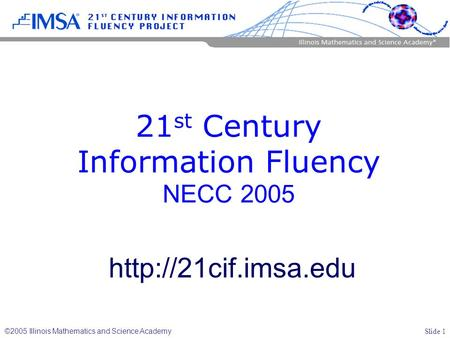 Slide 1 ©2005 Illinois Mathematics and Science Academy 21 st Century Information Fluency NECC 2005