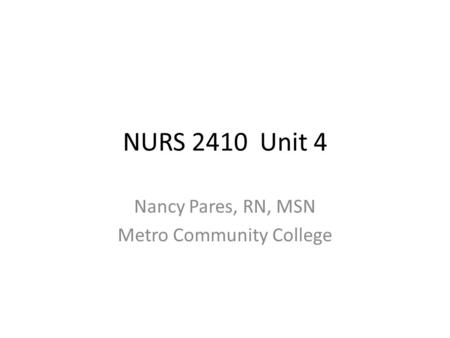 NURS 2410 Unit 4 Nancy Pares, RN, MSN Metro Community College.