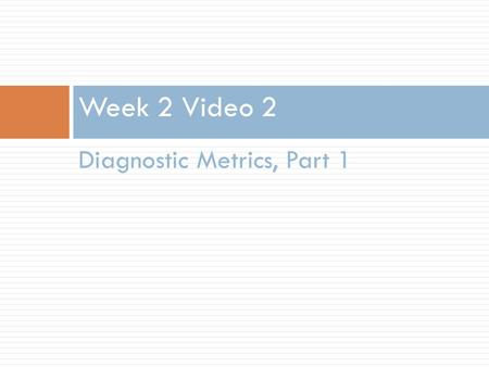 Diagnostic Metrics, Part 1 Week 2 Video 2. Different Methods, Different Measures  Today we'll focus on metrics for classifiers  Later this week we'll.