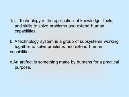 1a. Technology is the application of knowledge, tools, and skills to solve problems and extend human capabilities. b. A technology system is a group of.