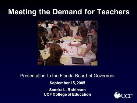 Meeting the Demand for Teachers Presentation to the Florida Board of Governors September 15, 2005 Sandra L. Robinson UCF College of Education.