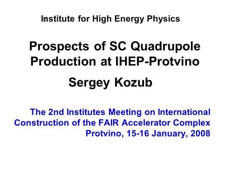 Prospects of SC Quadrupole Production at IHEP-Protvino The 2nd Institutes Meeting on International Construction of the FAIR Accelerator Complex Protvino,