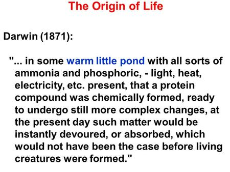The Origin of Life Darwin (1871): ... in some warm little pond with all sorts of ammonia and phosphoric, - light, heat, electricity, etc. present, that.