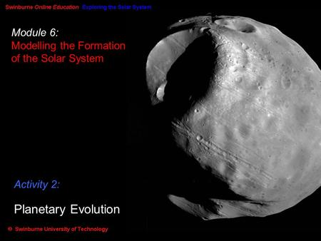 Module 6: Modelling the Formation of the Solar System Activity 2: Planetary Evolution.