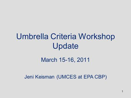 1 Umbrella Criteria Workshop Update March 15-16, 2011 Jeni Keisman (UMCES at EPA CBP)