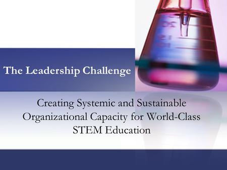 Creating Systemic and Sustainable Organizational Capacity for World-Class STEM Education The Leadership Challenge.