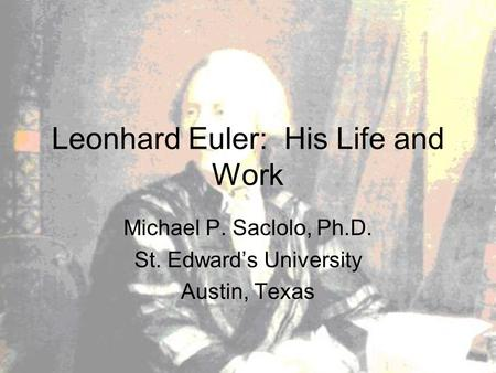 Leonhard Euler: His Life and Work Michael P. Saclolo, Ph.D. St. Edward's University Austin, Texas.