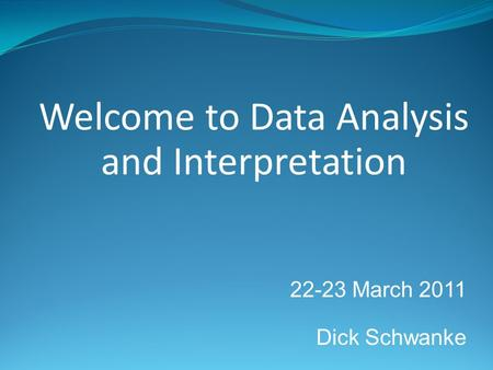 22-23 March 2011 Dick Schwanke Welcome to Data Analysis and Interpretation.
