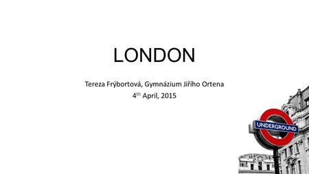 LONDON Tereza Frýbortová, Gymnázium Jiřího Ortena 4 th April, 2015.