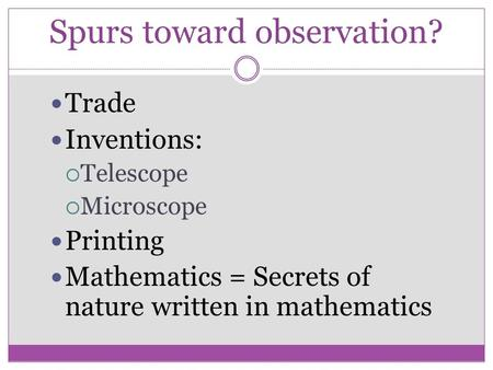 Spurs toward observation? Trade Inventions:  Telescope  Microscope Printing Mathematics = Secrets of nature written in mathematics.