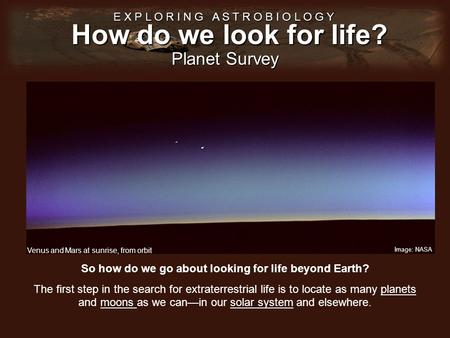 How do we look for life? E X P L O R I N G A S T R O B I O L O G Y Planet Survey So how do we go about looking for life beyond Earth? The first step in.