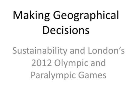 Making Geographical Decisions Sustainability and London's 2012 Olympic and Paralympic Games.
