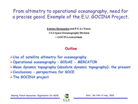 Meeting French Ressources Organization for GOCE Paris, the 14th of may, 2003 From altimetry to operational oceanography, need for a precise geoid. Exemple.