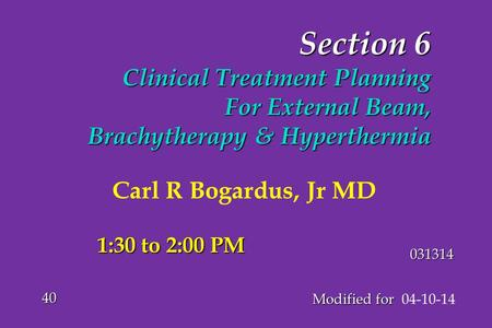 Section 6 Clinical Treatment Planning For External Beam, Brachytherapy & Hyperthermia Modified for Modified for 04-10-14 40 031314 1:30 to 2:00 PM Carl.