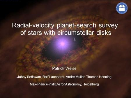 Radial-velocity planet-search survey of stars with circumstellar disks Patrick Weise Johny Setiawan, Ralf Launhardt, André Müller, Thomas Henning Max-Planck-Institute.