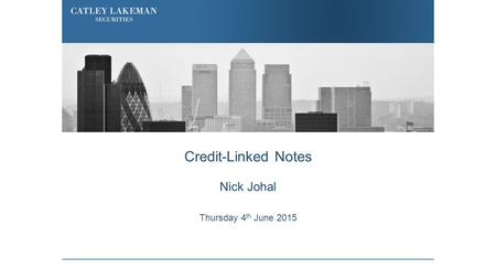 Credit-Linked Notes Nick Johal Thursday 4 th June 2015.