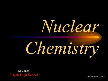 Nuclear Chemistry Last revision: 110409 M. Jones Pisgah High School.