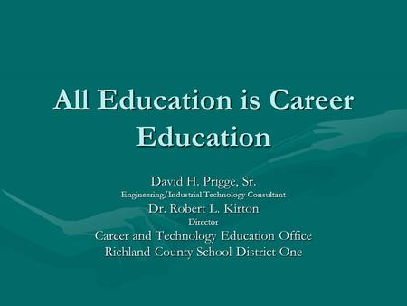 All Education is Career Education David H. Prigge, Sr. Engineering/Industrial Technology Consultant Dr. Robert L. Kirton Director Career and Technology.