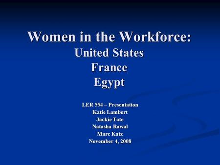 Women in the Workforce: United States France Egypt LER 554 – Presentation Katie Lambert Jackie Tate Natasha Rawal Marc Katz November 4, 2008.
