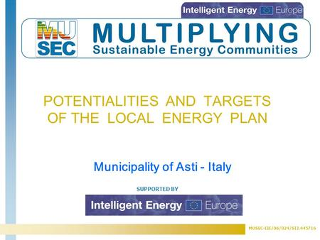 MUSEC-EIE/06/024/SI2.445716 SUPPORTED BY POTENTIALITIES AND TARGETS OF THE LOCAL ENERGY PLAN Municipality of Asti - Italy.