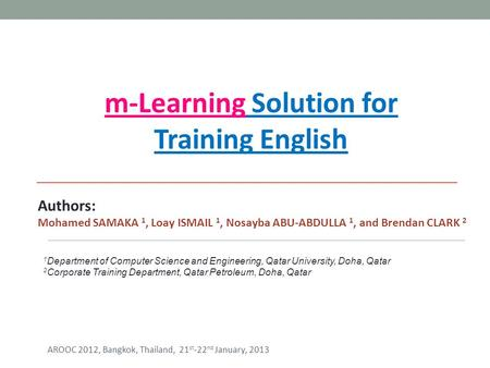 M-Learning Solution for Training English Authors: Mohamed SAMAKA 1, Loay ISMAIL 1, Nosayba ABU-ABDULLA 1, and Brendan CLARK 2 1 Department of Computer.